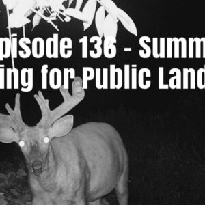 Episode 136 – Summer Scouting for Public Land Bucks